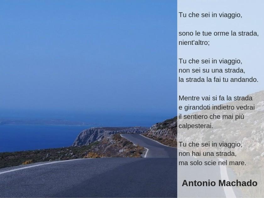 Tu che sei in viaggio, sono le tue orme la strada, nient'altro; Tu che sei in viaggio, non sei su una strada, la strada la fai tu andando.